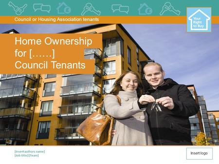 [Insert authors name] [Job title] [Team] Home Ownership for [……] Council Tenants Council or Housing Association tenants Insert logo.