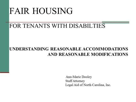 FAIR HOUSING FOR TENANTS WITH DISABILTIES UNDERSTANDING REASONABLE ACCOMMODATIONS AND REASONABLE MODIFICATIONS Ann-Marie Dooley Staff Attorney Legal Aid.