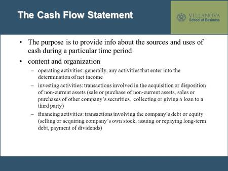 The Cash Flow Statement The purpose is to provide info about the sources and uses of cash during a particular time period content and organization –operating.