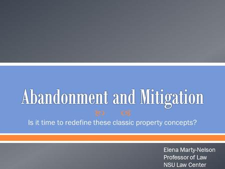  Is it time to redefine these classic property concepts? Elena Marty-Nelson Professor of Law NSU Law Center.