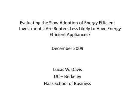Evaluating the Slow Adoption of Energy Efficient Investments: Are Renters Less Likely to Have Energy Efficient Appliances? December 2009 Lucas W. Davis.