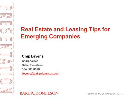 Real Estate and Leasing Tips for Emerging Companies Chip Leyens Shareholder Baker Donelson 504.566.8628
