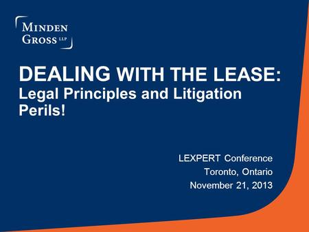 DEALING WITH THE LEASE: Legal Principles and Litigation Perils! LEXPERT Conference Toronto, Ontario November 21, 2013.