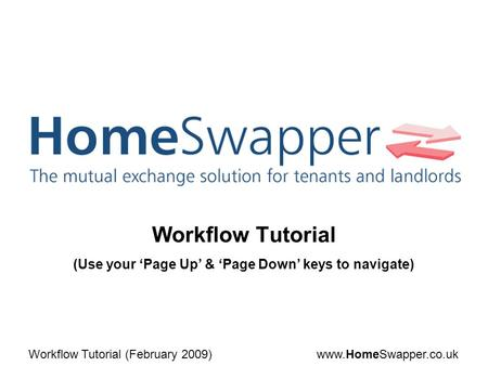 Www.HomeSwapper.co.ukWorkflow Tutorial (February 2009) Workflow Tutorial (Use your 'Page Up' & 'Page Down' keys to navigate)