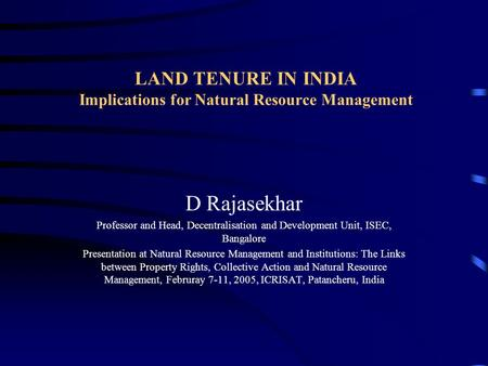 LAND TENURE IN INDIA Implications for Natural Resource Management D Rajasekhar Professor and Head, Decentralisation and Development Unit, ISEC, Bangalore.