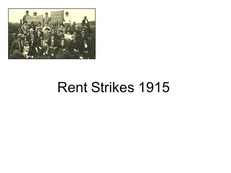 Rent Strikes 1915. Rent Strikes -Glasgow Showed women responding to the new challenges of War Showed their organisation and that they could take on authority.