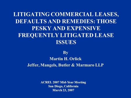 LITIGATING COMMERCIAL LEASES, DEFAULTS AND REMEDIES: THOSE PESKY AND EXPENSIVE FREQUENTLY LITIGATED LEASE ISSUES By Martin H. Orlick Jeffer, Mangels, Butler.