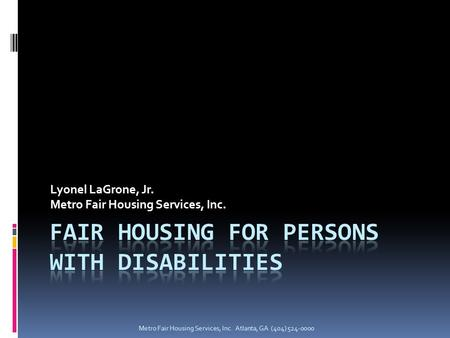Metro Fair Housing Services, Inc. Atlanta, GA (404) 524-0000 Lyonel LaGrone, Jr. Metro Fair Housing Services, Inc.