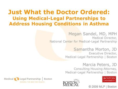 © 2009 MLP | Boston Just What the Doctor Ordered: Using Medical-Legal Partnerships to Address Housing Conditions in Asthma Megan Sandel, MD, MPH Medical.
