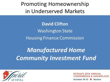 Promoting Homeownership in Underserved Markets David Clifton Washington State Housing Finance Commission Manufactured Home Community Investment Fund.