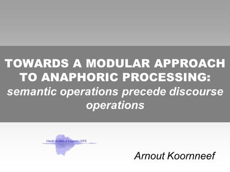 TOWARDS A MODULAR APPROACH TO ANAPHORIC PROCESSING: semantic operations precede discourse operations Arnout Koornneef.