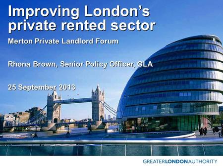 Improving London's private rented sector Merton Private Landlord Forum Rhona Brown, Senior Policy Officer, GLA 25 September 2013.