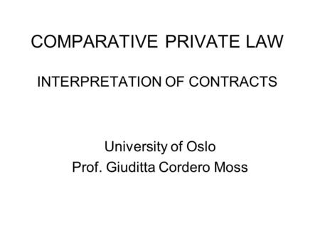 COMPARATIVE PRIVATE LAW INTERPRETATION OF CONTRACTS University of Oslo Prof. Giuditta Cordero Moss.