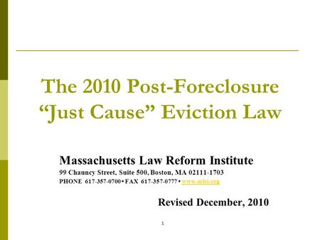 "1 The 2010 Post-Foreclosure ""Just Cause"" Eviction Law Massachusetts Law Reform Institute 99 Chauncy Street, Suite 500, Boston, MA 02111-1703 PHONE 617-357-0700."