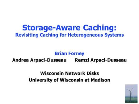 1 Storage-Aware Caching: Revisiting Caching for Heterogeneous Systems Brian Forney Andrea Arpaci-Dusseau Remzi Arpaci-Dusseau Wisconsin Network Disks University.