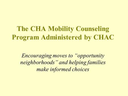 "The CHA Mobility Counseling Program Administered by CHAC Encouraging moves to ""opportunity neighborhoods"" and helping families make informed choices."
