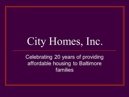 City Homes, Inc. Celebrating 20 years of providing affordable housing to Baltimore families.