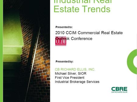 Industrial Real Estate Trends Presented to: Presented by: 2010 CCIM Commercial Real Estate Outlook Conference CB RICHARD ELLIS, INC. Michael Silver, SIOR.
