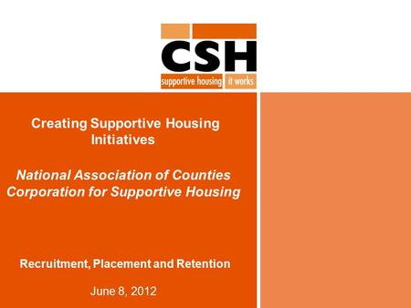 Creating Supportive Housing Initiatives National Association of Counties Corporation for Supportive Housing Recruitment, Placement and Retention June 8,