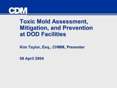 Toxic Mold Assessment, Mitigation, and Prevention at DOD Facilities Kim Taylor, Esq., CHMM, Presenter 08 April 2004 Kim Taylor, Esq., CHMM, Presenter 08.