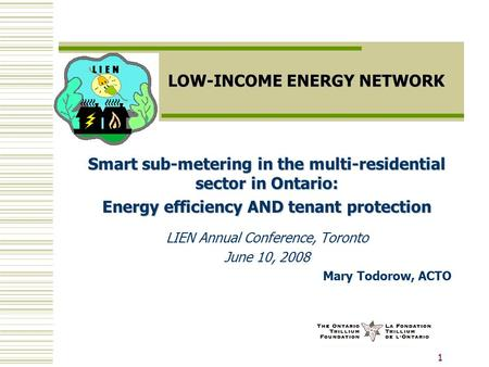 1 LOW-INCOME ENERGY NETWORK Smart sub-metering in the multi-residential sector in Ontario: Energy efficiency AND tenant protection LIEN Annual Conference,