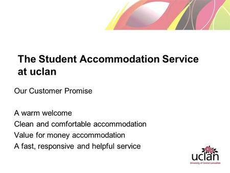 The Student Accommodation Service at uclan Our Customer Promise A warm welcome Clean and comfortable accommodation Value for money accommodation A fast,