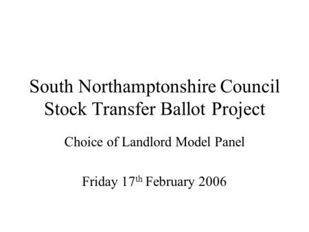 South Northamptonshire Council Stock Transfer Ballot Project Choice of Landlord Model Panel Friday 17 th February 2006.