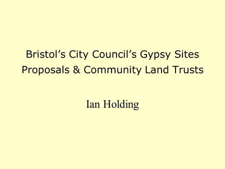 Bristol's City Council's Gypsy Sites Proposals & Community Land Trusts Ian Holding.