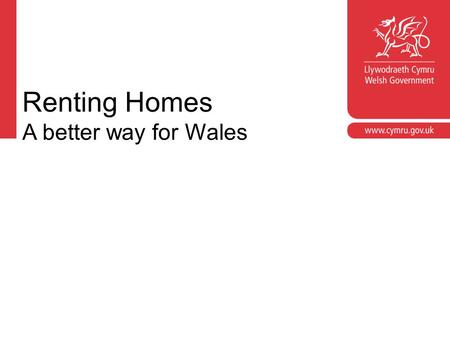 Renting Homes A better way for Wales. Croeso Welcome Jon Roche Housing Policy Division Welsh Government