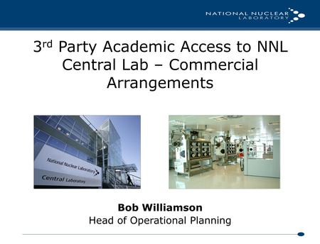 Bob Williamson Head of Operational Planning 3 rd Party Academic Access to NNL Central Lab – Commercial Arrangements.
