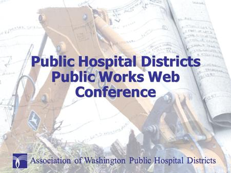 Public Hospital Districts Public Works Web Conference Association of Washington Public Hospital Districts.
