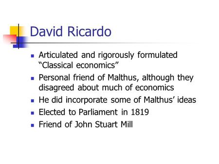 "David Ricardo Articulated and rigorously formulated ""Classical economics"" Personal friend of Malthus, although they disagreed about much of economics He."