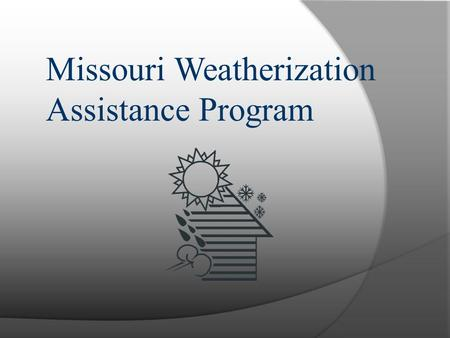 Missouri Weatherization Assistance Program. Missouri Weatherization Program Mission  Reduce the energy burden on Low- income residents by installing.