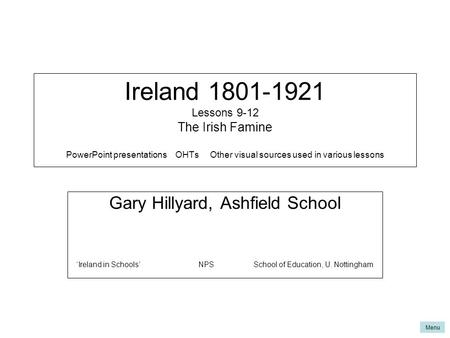 Menu Ireland 1801-1921 Lessons 9-12 The Irish Famine PowerPoint presentations OHTs Other visual sources used in various lessons Gary Hillyard, Ashfield.