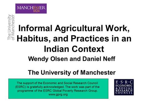 Informal Agricultural Work, Habitus, and Practices in an Indian Context Wendy Olsen and Daniel Neff The University of Manchester The support of the Economic.