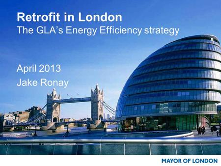 Retrofit in London The GLA's Energy Efficiency strategy April 2013 Jake Ronay.