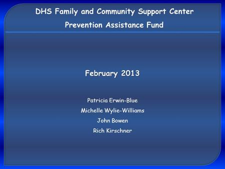DHS Family and Community Support Center Prevention Assistance Fund Patricia Erwin-Blue Michelle Wylie-Williams John Bowen Rich Kirschner February 2013.