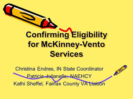 Confirming Eligibility for McKinney-Vento Services Christina Endres, IN State Coordinator Patricia Julianelle, NAEHCY Kathi Sheffel, Fairfax County VA.