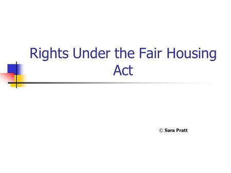 Rights Under the Fair Housing Act © Sara Pratt. The Fair Housing Act  Was first passed in 1968, after the assassination of Dr. Martin Luther King. 