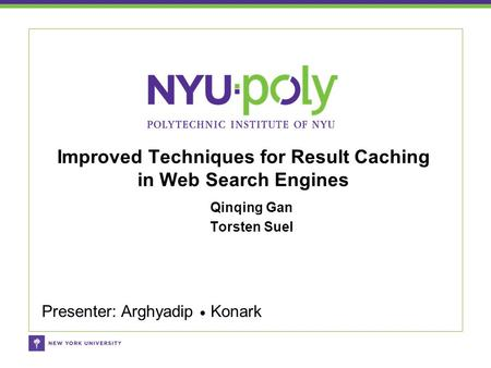 Qinqing Gan Torsten Suel Improved Techniques for Result Caching in Web Search Engines Presenter: Arghyadip ● Konark.