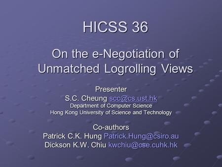 HICSS 36 On the e-Negotiation of Unmatched Logrolling Views Presenter S.C. Cheung  Department of Computer Science Hong Kong.