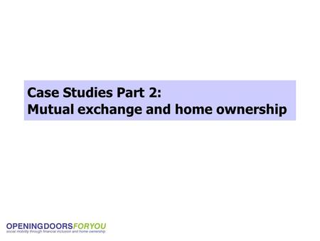 Case Studies Part 2: Mutual exchange and home ownership.