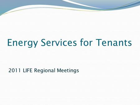 Energy Services for Tenants 2011 LIFE Regional Meetings.