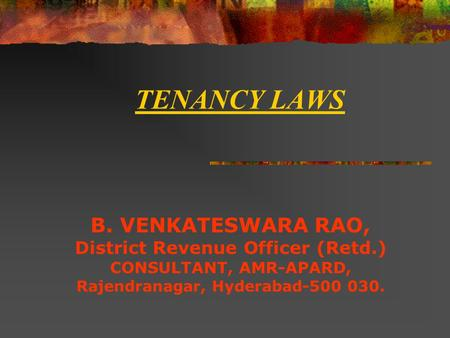 TENANCY LAWS B. VENKATESWARA RAO, District Revenue Officer (Retd.) CONSULTANT, AMR-APARD, Rajendranagar, Hyderabad-500 030.