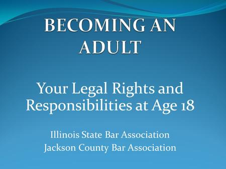 Your Legal Rights and Responsibilities at Age 18 Illinois State Bar Association Jackson County Bar Association.