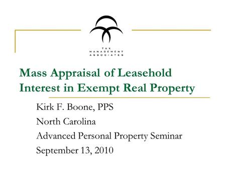 Mass Appraisal of Leasehold Interest in Exempt Real Property Kirk F. Boone, PPS North Carolina Advanced Personal Property Seminar September 13, 2010.