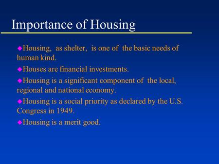 Importance of Housing u Housing, as shelter, is one of the basic needs of human kind. u Houses are financial investments. u Housing is a significant component.