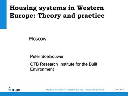 1 Housing systems in Western Europe: <strong>theory</strong> <strong>and</strong> practice 7-4-2010 Housing systems in Western Europe: <strong>Theory</strong> <strong>and</strong> practice Moscow Peter Boelhouwer OTB Research.