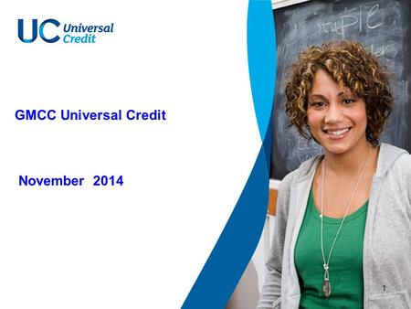 1 GMCC Universal Credit November 2014. 2 Universal Credit – overview Universal Credit aims to ensure claimants are better off in work than on benefits.
