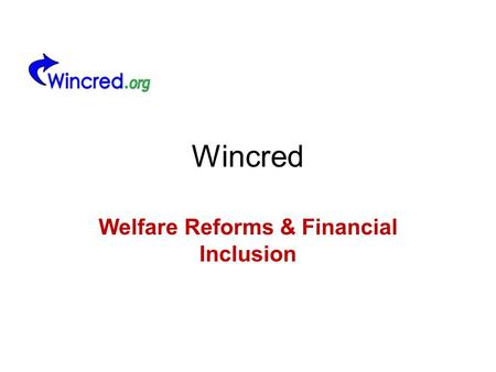 Wincred Welfare Reforms & Financial Inclusion. Background Welfare Reform Act 2012 gained Royal Assent 8 th March 2012 Government purpose is to –Reduce.